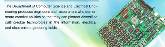 The Department of Computer Science and Electrical Engineering produces engineers and researchers who demonstrate creative abilities so that they can pioneer diversified cutting-edge technologies in the information, electrical, and electronic engineering fields.